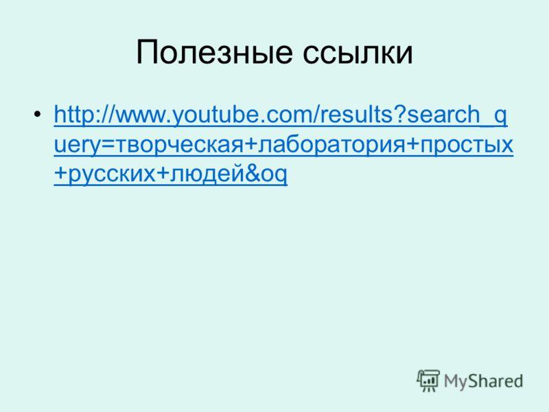 Полезные ссылки http://www.youtube.com/results?search_q uery=творческая+лаборатория+простых +русских+людей&oqhttp://www.youtube.com/results?search_q uery=творческая+лаборатория+простых +русских+людей&oq