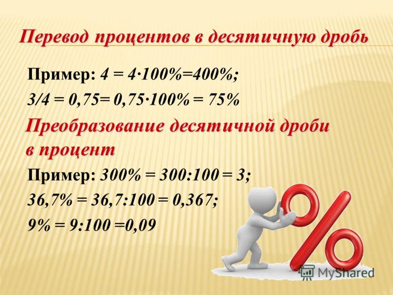 Пример: 4 = 4100%=400%; 3/4 = 0,75= 0,75100% = 75% Пример: 300% = 300:100 = 3; 36,7% = 36,7:100 = 0,367; 9% = 9:100 =0,09 Перевод процентов в десятичную дробь Преобразование десятичной дроби в процент