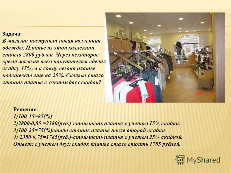 Задача: В магазин поступила новая коллекция одежды. Платье из этой коллекции стоило 2800 рублей. Через некоторое время магазин всем покупателям сделал скидку 15%, а к концу сезона платье подешевело еще на 25%. Сколько стало стоить платье с учетом дву
