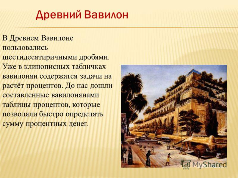 Древний Вавилон В Древнем Вавилоне пользовались шестидесятиричными дробями. Уже в клинописных табличках вавилонян содержатся задачи на расчёт процентов. До нас дошли составленные вавилонянами таблицы процентов, которые позволяли быстро определять сум