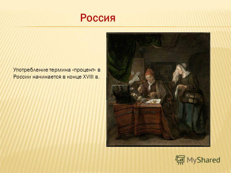 Россия Употребление термина «процент» в России начинается в конце XVIII в.
