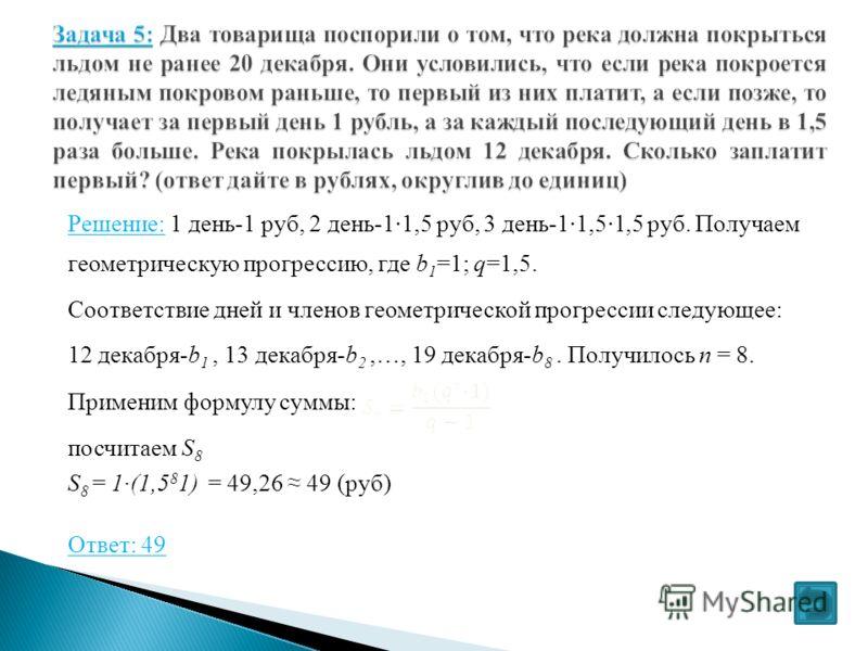 Решение: 1 день-1 руб, 2 день-1·1,5 руб, 3 день-1·1,5·1,5 руб. Получаем геометрическую прогрессию, где b 1 =1; q=1,5. Соответствие дней и членов геометрической прогрессии следующее: 12 декабря-b 1, 13 декабря-b 2,…, 19 декабря-b 8. Получилось n = 8.
