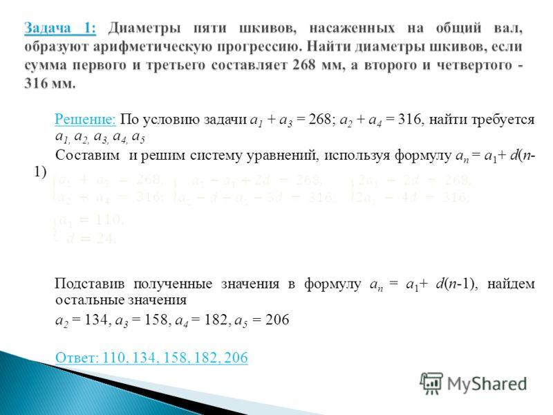 Решение: По условию задачи а 1 + а 3 = 268; а 2 + а 4 = 316, найти требуется а 1, а 2, а 3, а 4, а 5 Составим и решим систему уравнений, используя формулу а п = а 1 + d(п- 1) Подставив полученные значения в формулу а п = а 1 + d(п-1), найдем остальны