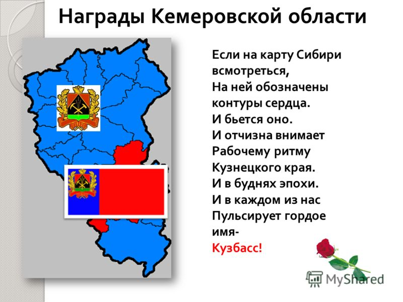 Награды Кемеровской области Если на карту Сибири всмотреться, На ней обозначены контуры сердца. И бьется оно. И отчизна внимает Рабочему ритму Кузнецкого края. И в буднях эпохи. И в каждом из нас Пульсирует гордое имя- Кузбасс!