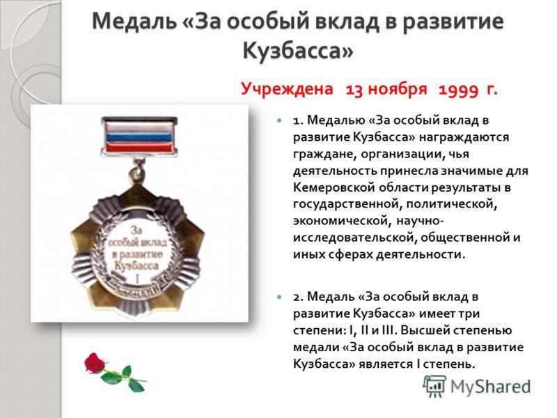 1. Медалью « За особый вклад в развитие Кузбасса » награждаются граждане, организации, чья деятельность принесла значимые для Кемеровской области результаты в государственной, политической, экономической, научно - исследовательской, общественной и ин