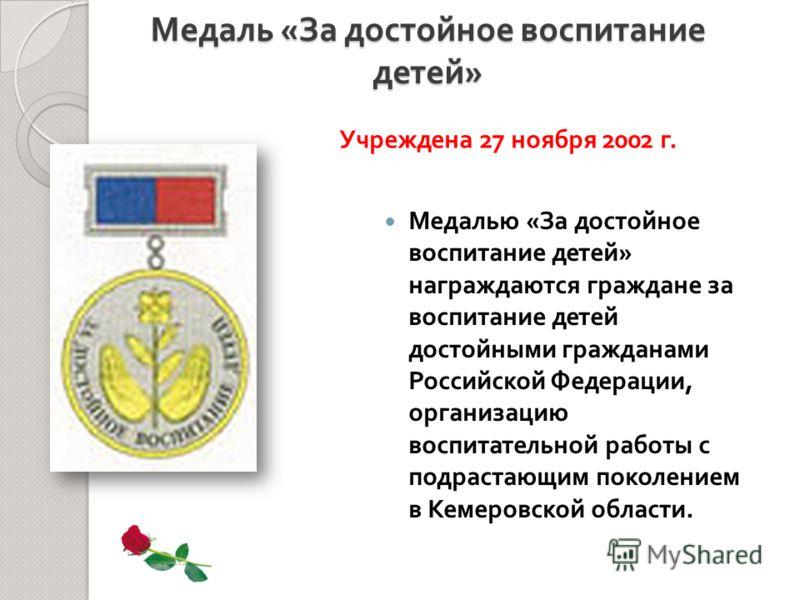 Медалью « За достойное воспитание детей » награждаются граждане за воспитание детей достойными гражданами Российской Федерации, организацию воспитательной работы с подрастающим поколением в Кемеровской области. Медаль « За достойное воспитание детей