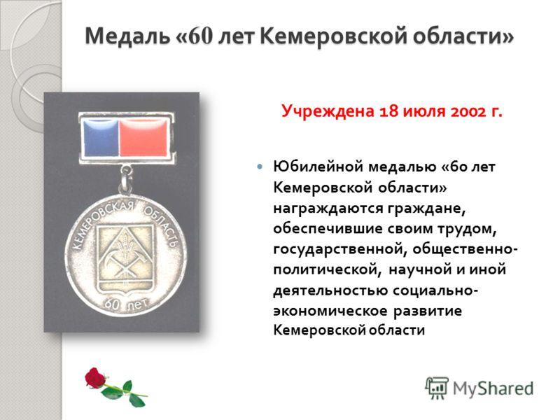 Юбилейной медалью «60 лет Кемеровской области » награждаются граждане, обеспечившие своим трудом, государственной, общественно - политической, научной и иной деятельностью социально - экономическое развитие Кемеровской области Медаль « 60 лет Кемеров