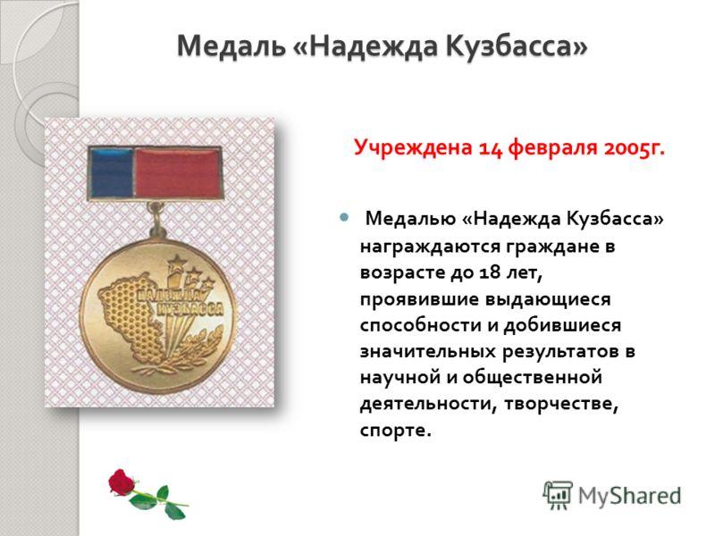 Медалью « Надежда Кузбасса » награждаются граждане в возрасте до 18 лет, проявившие выдающиеся способности и добившиеся значительных результатов в научной и общественной деятельности, творчестве, спорте. Медаль « Надежда Кузбасса » Учреждена 14 февра