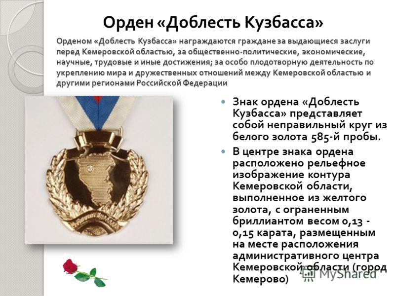 Орденом « Доблесть Кузбасса » награждаются граждане за выдающиеся заслуги перед Кемеровской областью, за общественно - политические, экономические, научные, трудовые и иные достижения ; за особо плодотворную деятельность по укреплению мира и дружеств