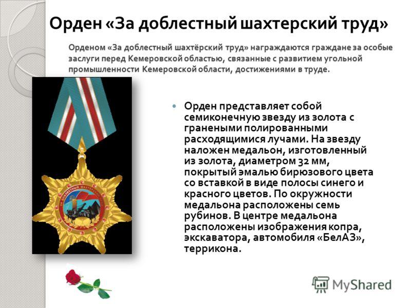 Орденом « За доблестный шахтёрский труд » награждаются граждане за особые заслуги перед Кемеровской областью, связанные с развитием угольной промышленности Кемеровской области, достижениями в труде. Орден представляет собой семиконечную звезду из зол
