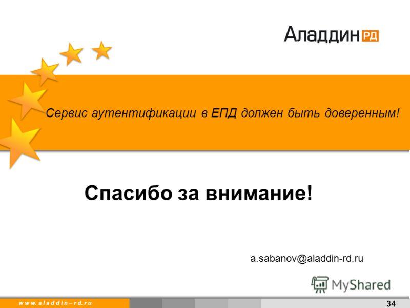 w w w. a l a d d i n. r uw w w. a l a d d i n – r d. r u Спасибо за внимание! 34 a.sabanov@aladdin-rd.ru Сервис аутентификации в ЕПД должен быть доверенным!