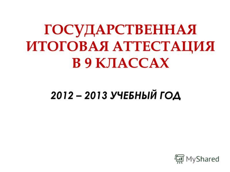 ГОСУДАРСТВЕННАЯ ИТОГОВАЯ АТТЕСТАЦИЯ В 9 КЛАССАХ 2012 – 2013 УЧЕБНЫЙ ГОД
