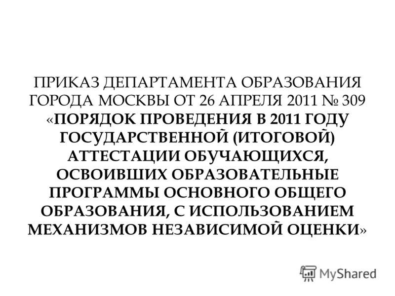 ПРИКАЗ ДЕПАРТАМЕНТА ОБРАЗОВАНИЯ ГОРОДА МОСКВЫ ОТ 26 АПРЕЛЯ 2011 309 « ПОРЯДОК ПРОВЕДЕНИЯ В 2011 ГОДУ ГОСУДАРСТВЕННОЙ (ИТОГОВОЙ) АТТЕСТАЦИИ ОБУЧАЮЩИХСЯ, ОСВОИВШИХ ОБРАЗОВАТЕЛЬНЫЕ ПРОГРАММЫ ОСНОВНОГО ОБЩЕГО ОБРАЗОВАНИЯ, С ИСПОЛЬЗОВАНИЕМ МЕХАНИЗМОВ НЕЗА