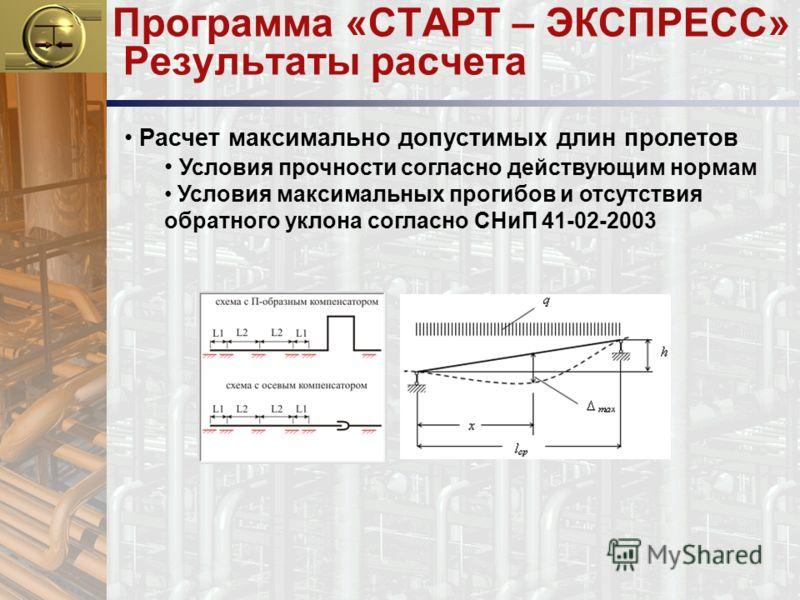Программа «СТАРТ – ЭКСПРЕСС» Результаты расчета Расчет максимально допустимых длин пролетов Условия прочности согласно действующим нормам Условия максимальных прогибов и отсутствия обратного уклона согласно СНиП 41-02-2003