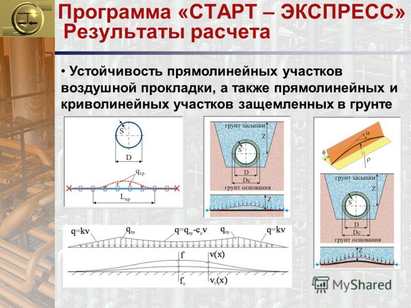 Программа «СТАРТ – ЭКСПРЕСС» Результаты расчета Устойчивость прямолинейных участков воздушной прокладки, а также прямолинейных и криволинейных участков защемленных в грунте