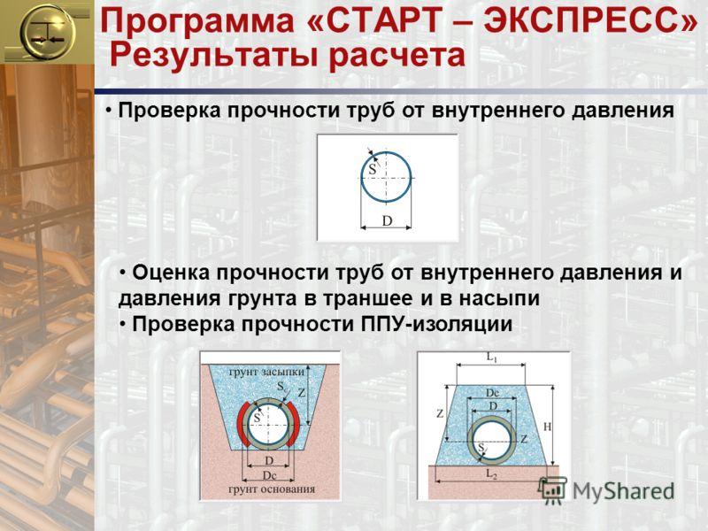 Программа «СТАРТ – ЭКСПРЕСС» Результаты расчета Проверка прочности труб от внутреннего давления Оценка прочности труб от внутреннего давления и давления грунта в траншее и в насыпи Проверка прочности ППУ-изоляции