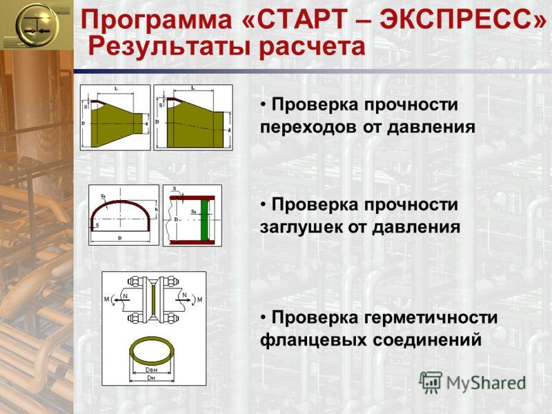 Программа «СТАРТ – ЭКСПРЕСС» Результаты расчета Проверка прочности переходов от давления Проверка прочности заглушек от давления Проверка герметичности фланцевых соединений
