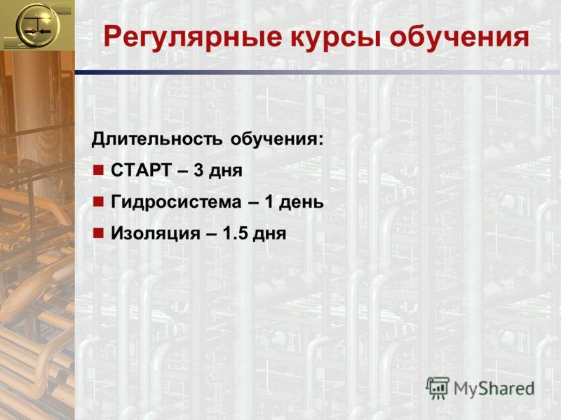 Регулярные курсы обучения Длительность обучения: n СТАРТ – 3 дня n Гидросистема – 1 день n Изоляция – 1.5 дня