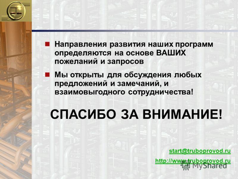 n Направления развития наших программ определяются на основе ВАШИХ пожеланий и запросов n Мы открыты для обсуждения любых предложений и замечаний, и взаимовыгодного сотрудничества! СПАСИБО ЗА ВНИМАНИЕ! start@truboprovod.ru http://www.truboprovod.ru