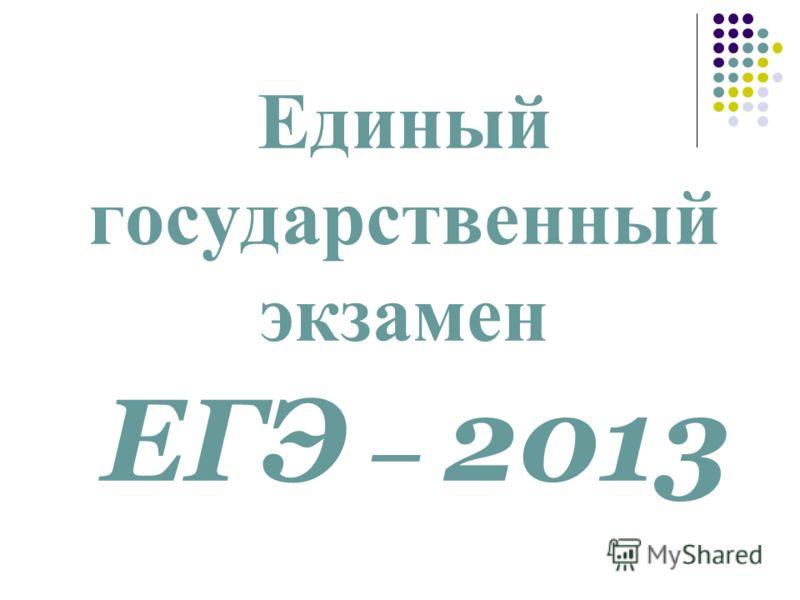 Единый государственный экзамен ЕГЭ – 2013