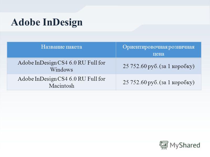 Adobe InDesign Название пакетаОриентировочная розничная цена Adobe InDesign CS4 6.0 RU Full for Windows 25 752.60 руб. (за 1 коробку) Adobe InDesign CS4 6.0 RU Full for Macintosh 25 752.60 руб. (за 1 коробку)