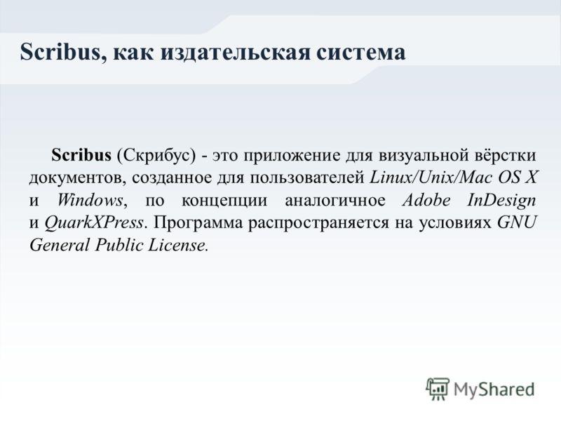 Scribus (Скрибус) - это приложение для визуальной вёрстки документов, созданное для пользователей Linux/Unix/Mac OS X и Windows, по концепции аналогичное Adobe InDesign и QuarkXPress. Программа распространяется на условиях GNU General Public License.