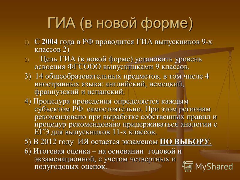 ГИА (в новой форме) 1) С 2004 года в РФ проводится ГИА выпускников 9-х классов 2) 2) Цель ГИА (в новой форме) установить уровень освоения ФГСООО выпускниками 9 классов. 3) 14 общеобразовательных предметов, в том числе 4 иностранных языка: английский,