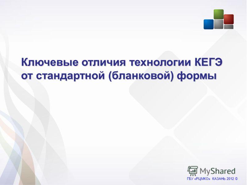ГБУ «РЦМКО» КАЗАНЬ 2012 © Ключевые отличия технологии КЕГЭ от стандартной (бланковой) формы
