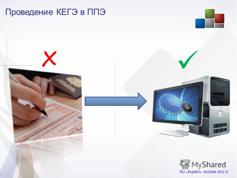 ГБУ «РЦМКО» КАЗАНЬ 2012 © Проведение КЕГЭ в ППЭ