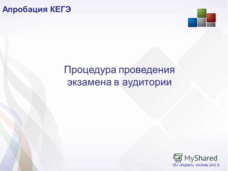 ГБУ «РЦМКО» КАЗАНЬ 2012 © Апробация КЕГЭ 37 Процедура проведения экзамена в аудитории