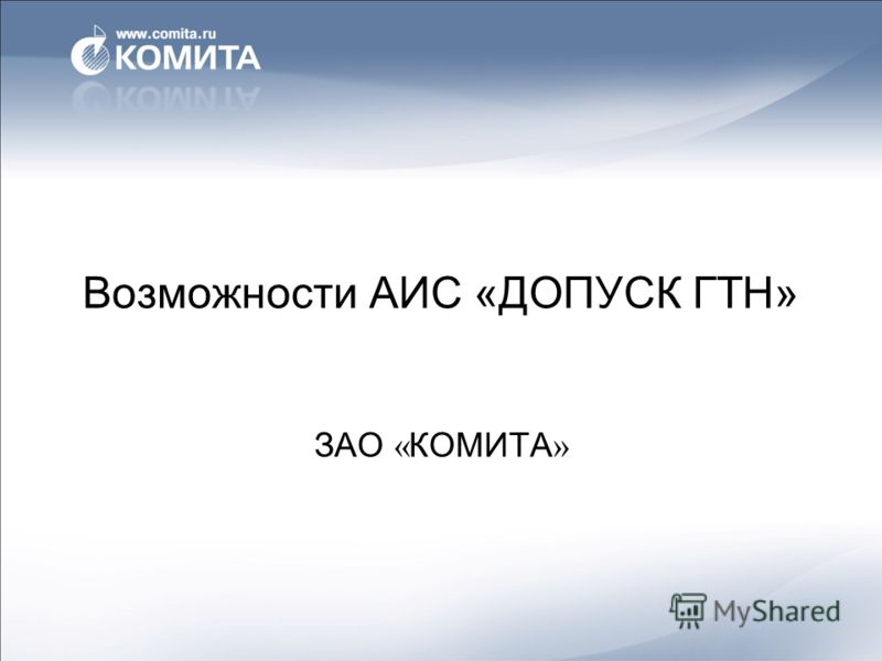 Возможности АИС «ДОПУСК ГТН» ЗАО « КОМИТА »