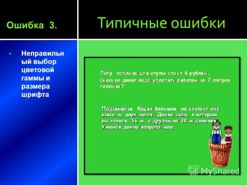 Типичные ошибки Неправильн ый выбор цветовой гаммы и размера шрифта Ошибка 3.