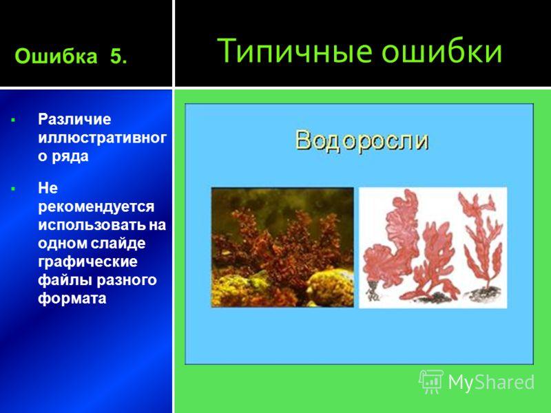 Типичные ошибки Различие иллюстративног о ряда Не рекомендуется использовать на одном слайде графические файлы разного формата Ошибка 5.