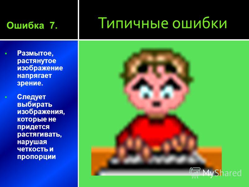 Типичные ошибки Размытое, растянутое изображение напрягает зрение. Следует выбирать изображения, которые не придется растягивать, нарушая четкость и пропорции Ошибка 7.