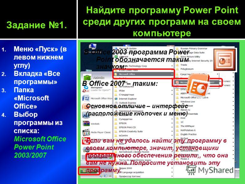 Задание 1. 1. Меню «Пуск» (в левом нижнем углу) 2. Вкладка «Все программы» 3. Папка «Microsoft Office» 4. Выбор программы из списка: Microsoft Office Power Point 2003/2007 Найдите программу Power Point среди других программ на своем компьютере В Offi