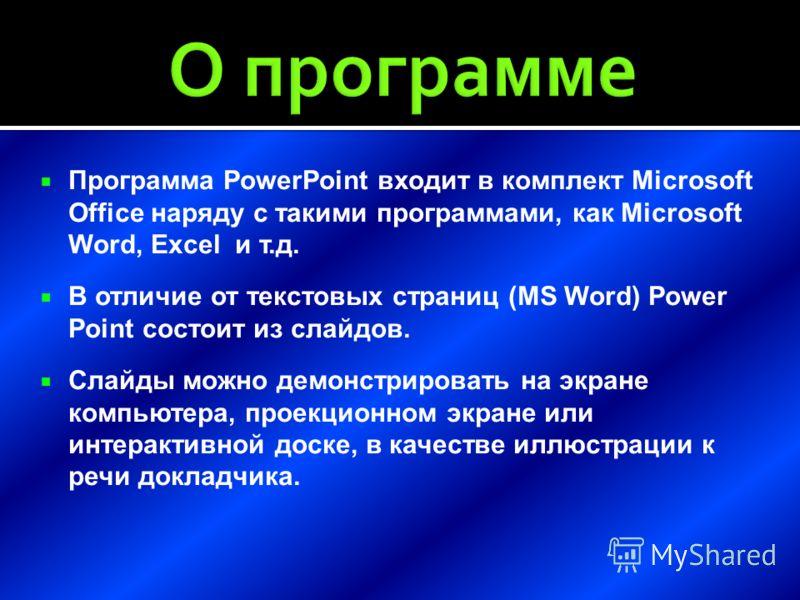 Программа PowerPoint входит в комплект Microsoft Office наряду с такими программами, как Microsoft Word, Excel и т.д. В отличие от текстовых страниц (MS Word) Power Point состоит из слайдов. Слайды можно демонстрировать на экране компьютера, проекцио