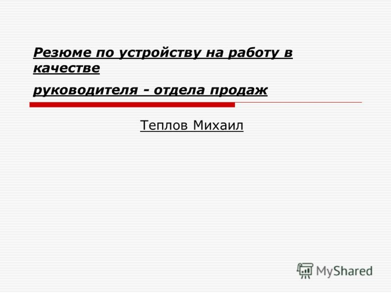 Резюме по устройству на работу в качестве руководителя - отдела продаж Теплов Михаил