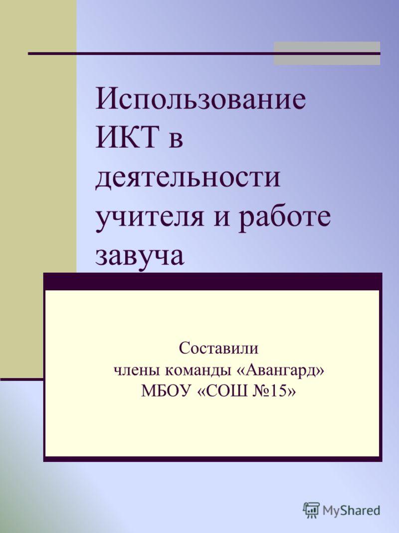 Использование ИКТ в деятельности учителя и работе завуча Составили члены команды «Авангард» МБОУ «СОШ 15»