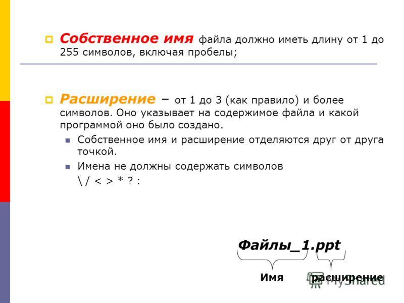 Собственное имя файла должно иметь длину от 1 до 255 символов, включая пробелы; Расширение – от 1 до 3 (как правило) и более символов. Оно указывает на содержимое файла и какой программой оно было создано. Собственное имя и расширение отделяются друг