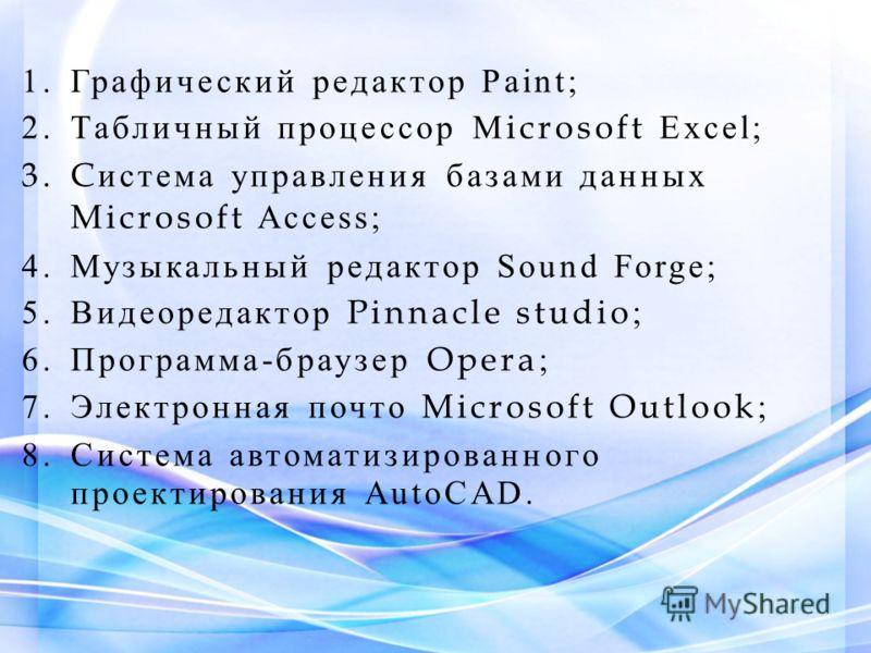 1.Графический редактор Paint; 2.Табличный процессор M icrosoft Excel; 3.C истема управления базами данных Microsoft Access; 4.Музыкальный редактор Sound Forge; 5.Видеоредактор Pinnacle studio ; 6.Программа-браузер Opera ; 7.Электронная почто Microsof