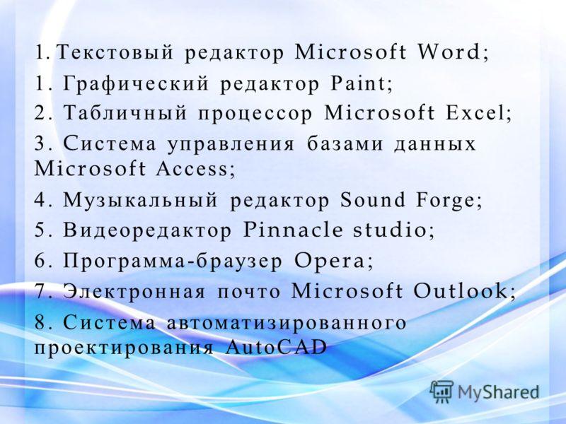 1. Текстовый редактор Microsoft Word ; 1. Графический редактор Paint; 2. Табличный процессор M icrosoft Excel; 3. C истема управления базами данных Microsoft Access; 4. Музыкальный редактор Sound Forge; 5. Видеоредактор Pinnacle studio ; 6. Программа