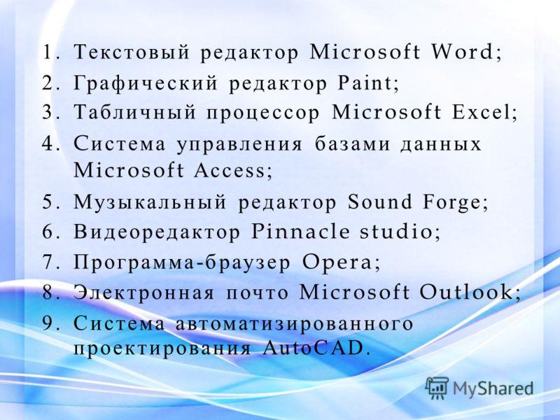 1.Текстовый редактор Microsoft Word ; 2.Графический редактор Paint; 3.Табличный процессор M icrosoft Excel; 4.C истема управления базами данных Microsoft Access; 5.Музыкальный редактор Sound Forge; 6.Видеоредактор Pinnacle studio ; 7.Программа-браузе