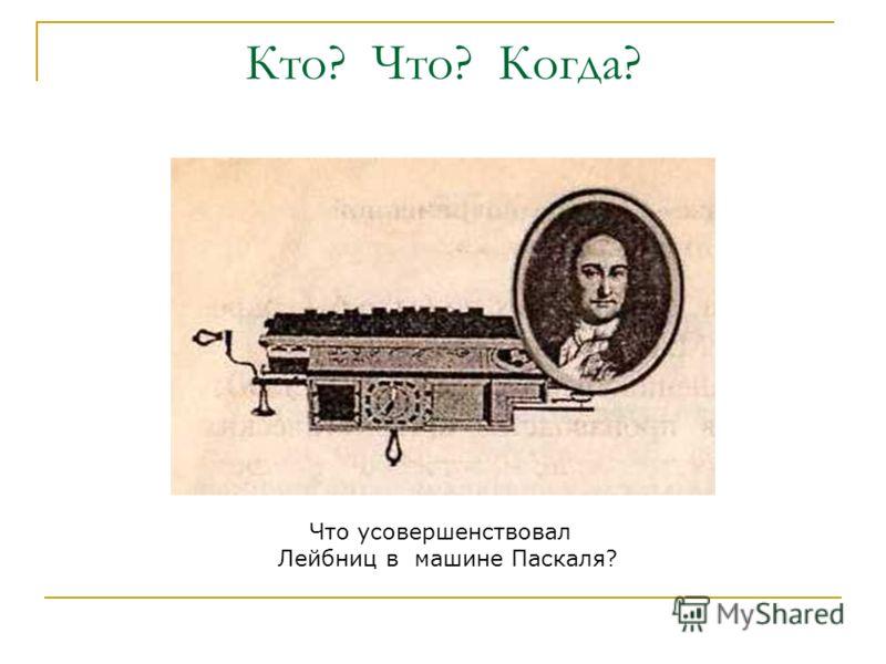Что усовершенствовал Лейбниц в машине Паскаля?
