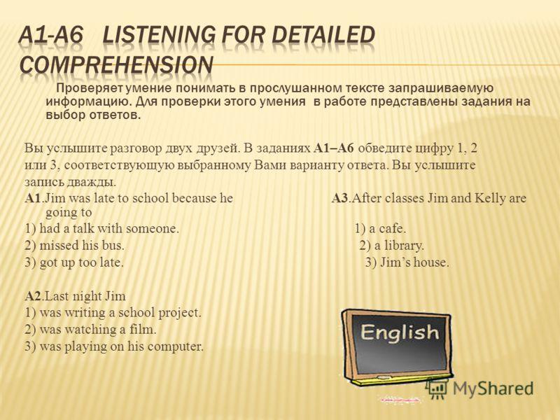 Проверяет умение понимать в прослушанном тексте запрашиваемую информацию. Для проверки этого умения в работе представлены задания на выбор ответов. Вы услышите разговор двух друзей. В заданиях А1–А6 обведите цифру 1, 2 или 3, соответствующую выбранно