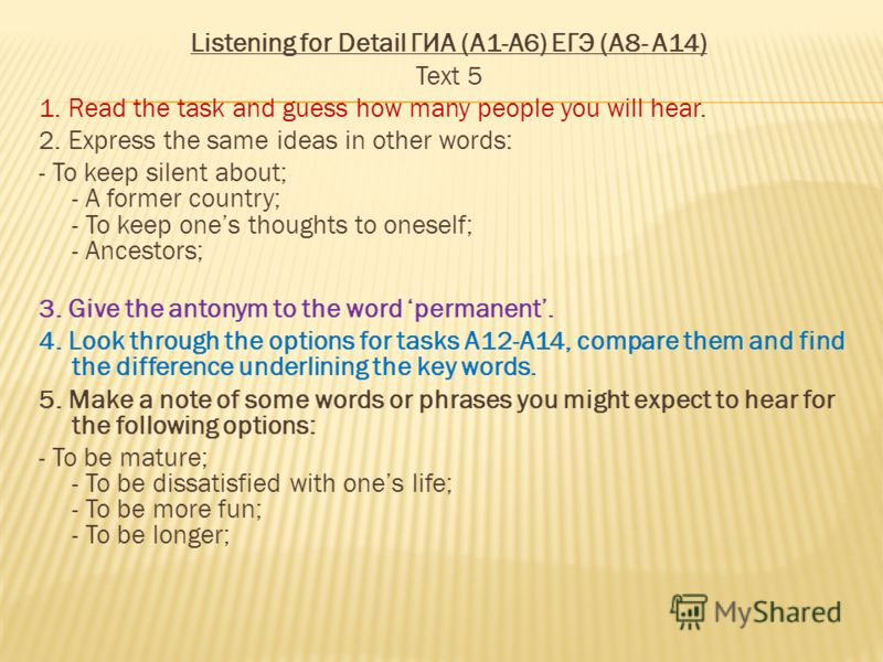 Listening for Detail ГИА (А1-А6) ЕГЭ (A8- A14) Text 5 1. Read the task and guess how many people you will hear. 2. Express the same ideas in other words: - To keep silent about; - A former country; - To keep ones thoughts to oneself; - Ancestors; 3.