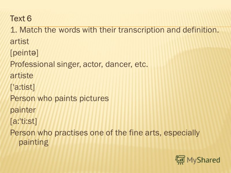 Text 6 1. Match the words with their transcription and definition. artist [peint ә ] Professional singer, actor, dancer, etc. artiste ['a:tist] Person who paints pictures painter [a:'ti:st] Person who practises one of the fine arts, especially painti