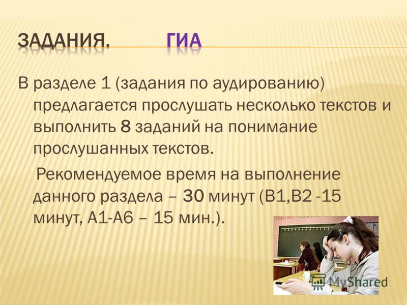 В разделе 1 (задания по аудированию) предлагается прослушать несколько текстов и выполнить 8 заданий на понимание прослушанных текстов. Рекомендуемое время на выполнение данного раздела – 30 минут (В1,В2 -15 минут, А1-А6 – 15 мин.).