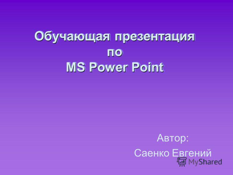 Обучающая презентация по MS Power Point Автор: Саенко Евгений