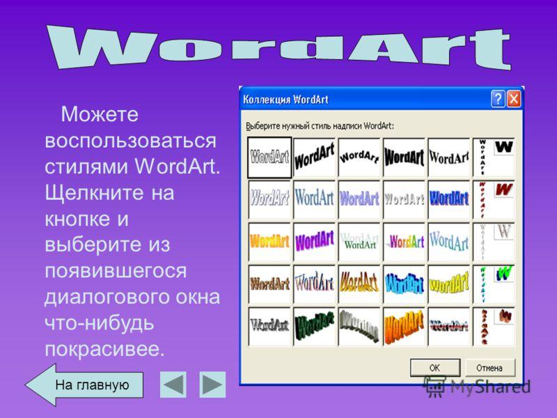 Можете воспользоваться стилями WordArt. Щелкните на кнопке и выберите из появившегося диалогового окна что-нибудь покрасивее. На главную