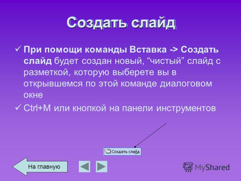 Создать слайд При помощи команды Вставка -> Создать слайд будет создан новый, чистый слайд с разметкой, которую выберете вы в открывшемся по этой команде диалоговом окне Ctrl+M или кнопкой на панели инструментов На главную